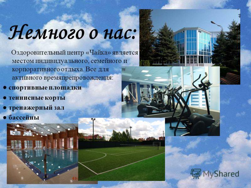 Немного о нас: Оздоровительный центр «Чайка» является местом индивидуального, семейного и корпоративного отдыха. Все для активного времяпрепровождения: спортивные площадки теннисные корты тренажерный зал бассейны