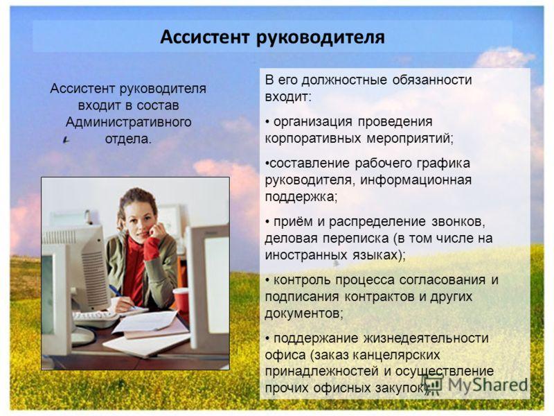 Ассистент руководителя В его должностные обязанности входит: организация проведения корпоративных мероприятий; составление рабочего графика руководителя, информационная поддержка; приём и распределение звонков, деловая переписка (в том числе на иност