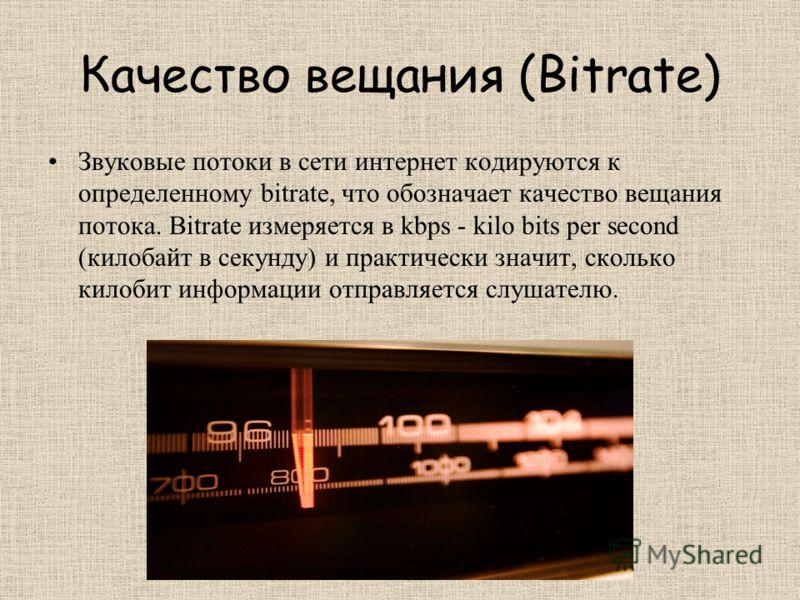 Качество вещания (Bitrate) Звуковые потоки в сети интернет кодируются к определенному bitrate, что обозначает качество вещания потока. Bitrate измеряется в kbps - kilo bits per second (килобайт в секунду) и практически значит, сколько килобит информа
