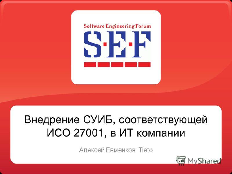 Внедрение СУИБ, соответствующей ИСО 27001, в ИТ компании Алексей Евменков. Tieto