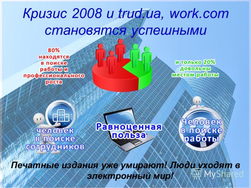 Кризис 2008 и trud.ua, work.com становятся успешными Печатные издания уже умирают! Люди уходят в электронный мир!