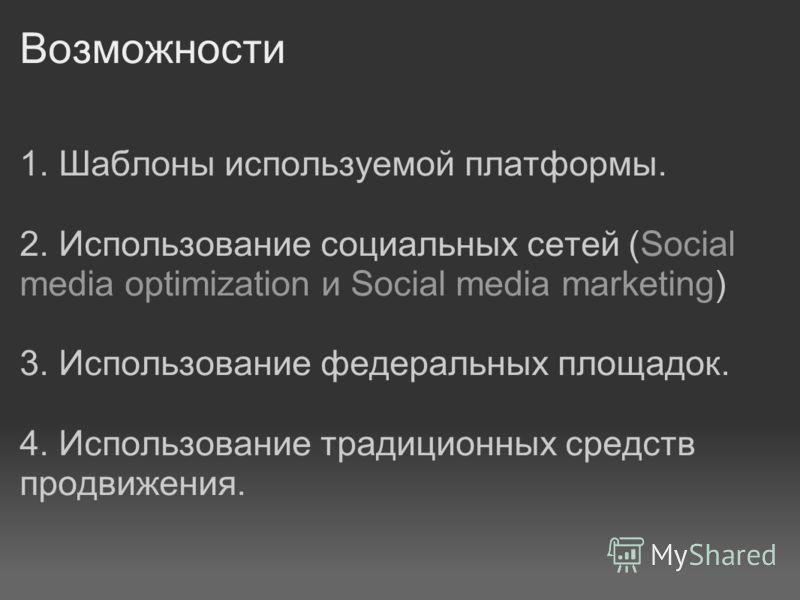 Возможности 1. Шаблоны используемой платформы. 2. Использование социальных сетей (Social media optimization и Social media marketing) 3. Использование федеральных площадок. 4. Использование традиционных средств продвижения.