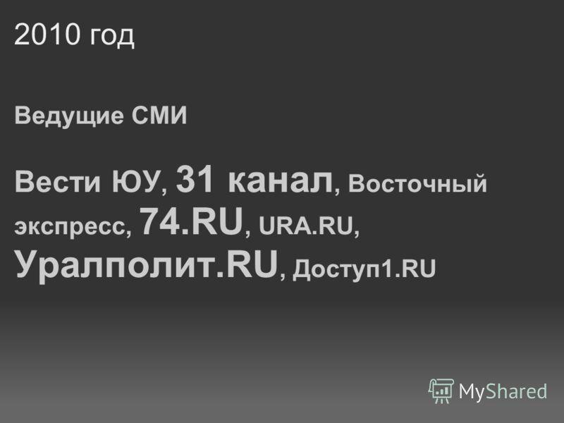 2010 год Ведущие СМИ Вести ЮУ, 31 канал, Восточный экспресс, 74.RU, URA.RU, Уралполит.RU, Доступ 1.RU