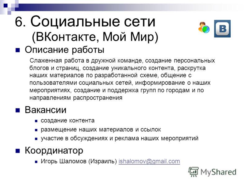 6. Социальные сети (ВКонтакте, Мой Мир) Описание работы Слаженная работа в дружной команде, создание персональных блогов и страниц, создание уникального контента, раскрутка наших материалов по разработанной схеме, общение с пользователями социальных