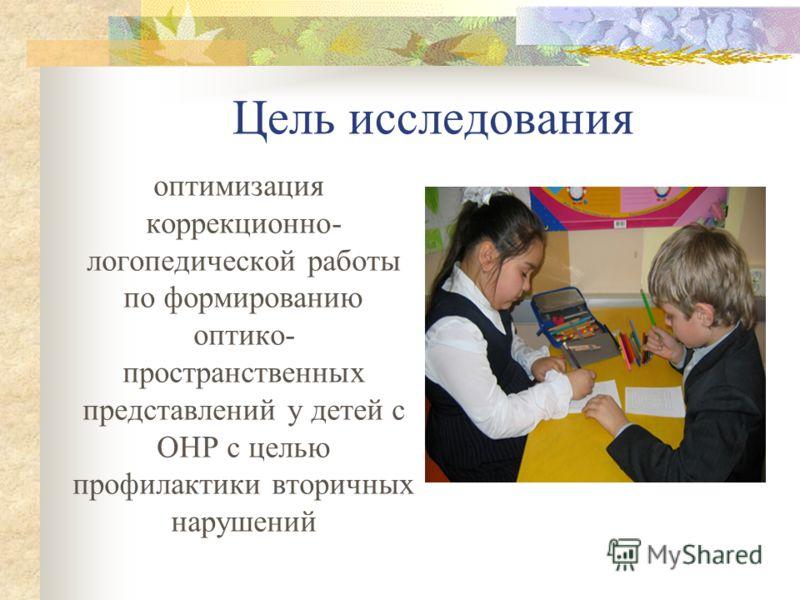 Цель исследования оптимизация коррекционно- логопедической работы по формированию оптико- пространственных представлений у детей с ОНР с целью профилактики вторичных нарушений