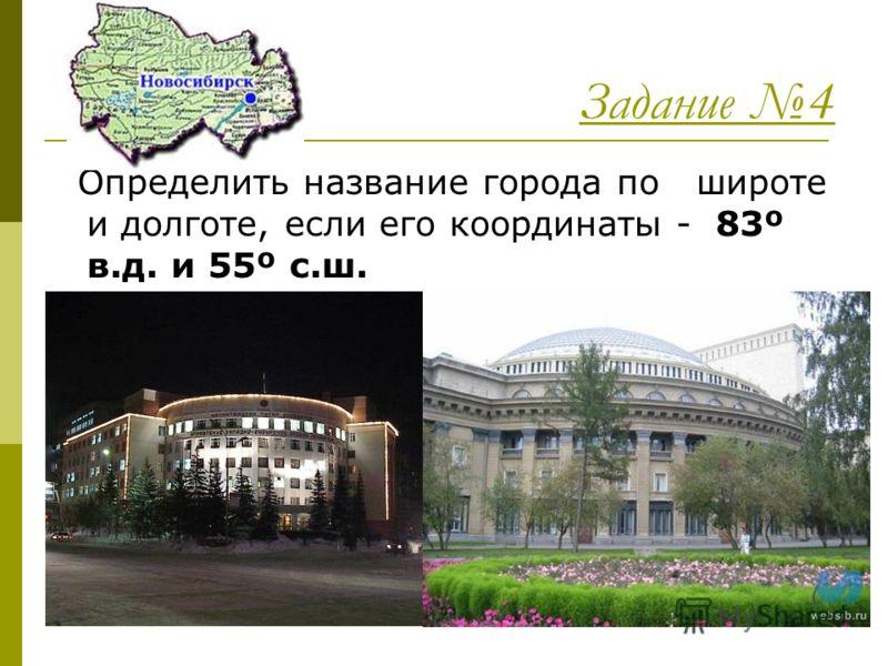 Задание 4 Определить название города по широте и долготе, если его координаты - 83º в.д. и 55º с.ш. НОВОСИБИРСК