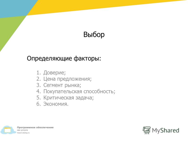 Определяющие факторы: 1.Доверие; 2. Цена предложения; 3. Сегмент рынка; 4. Покупательская способность; 5. Критическая задача; 6.Экономия. Выбор