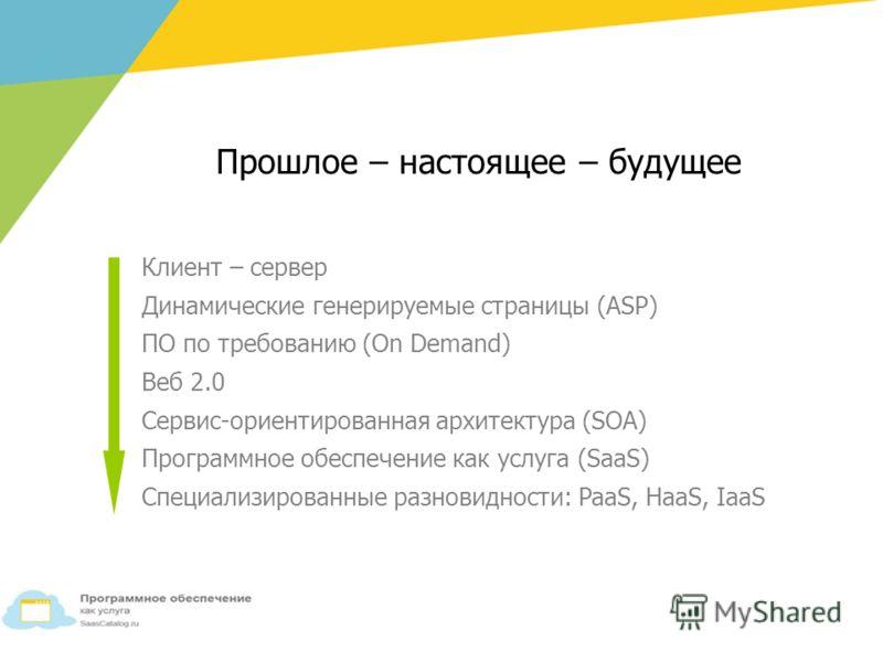 Прошлое – настоящее – будущее Клиент – сервер Динамические генерируемые страницы (ASP) ПО по требованию (On Demand) Веб 2.0 Сервис-ориентированная архитектура (SOA) Программное обеспечение как услуга (SaaS) Специализированные разновидности: PaaS, Haa