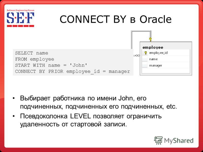 CONNECT BY в Oracle Выбирает работника по имени John, его подчиненных, подчиненных его подчиненных, etc. Псевдоколонка LEVEL позволяет ограничить удаленность от стартовой записи. SELECT name FROM employee START WITH name = 'John' CONNECT BY PRIOR emp
