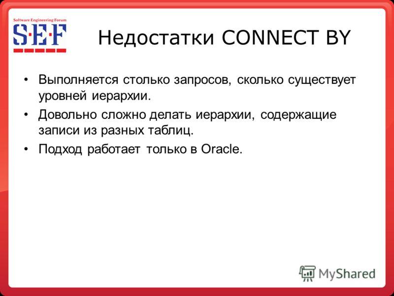 Недостатки CONNECT BY Выполняется столько запросов, сколько существует уровней иерархии. Довольно сложно делать иерархии, содержащие записи из разных таблиц. Подход работает только в Oracle.