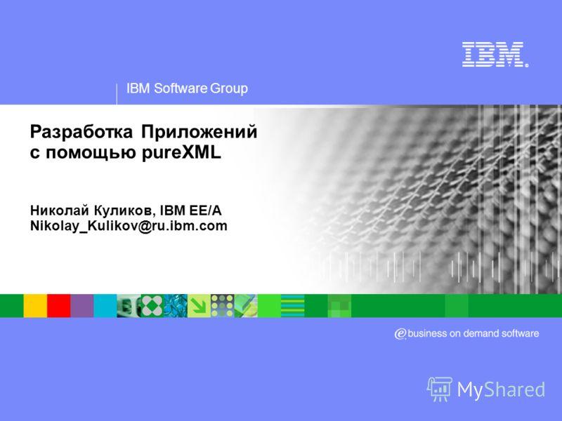 IBM Software Group ® Разработка Приложений с помощью pureXML Николай Куликов, IBM EE/A Nikolay_Kulikov@ru.ibm.com