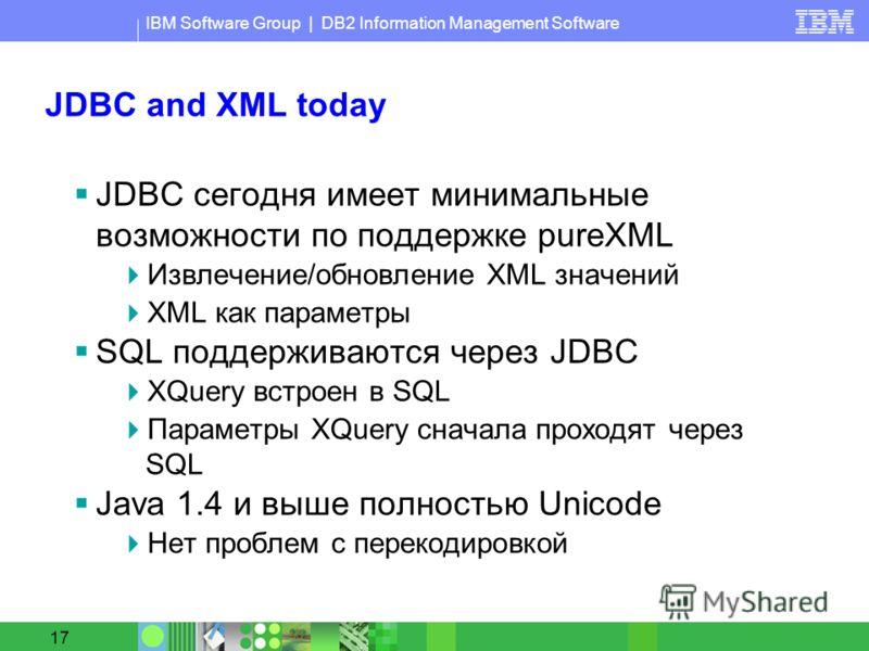 IBM Software Group | DB2 Information Management Software 17 JDBC and XML today JDBC сегодня имеет минимальные возможности по поддержке pureXML Извлечение/обновление XML значений XML как параметры SQL поддерживаются через JDBC XQuery встроен в SQL Пар