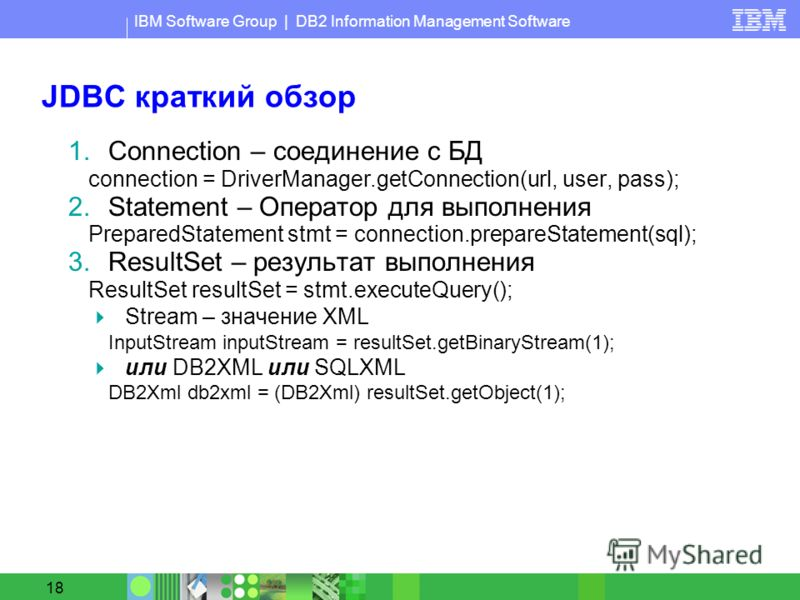 IBM Software Group | DB2 Information Management Software 18 JDBC краткий обзор 1.Connection – соединение с БД connection = DriverManager.getConnection(url, user, pass); 2.Statement – Оператор для выполнения PreparedStatement stmt = connection.prepare