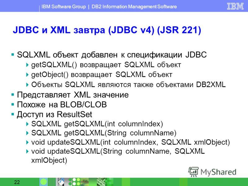 IBM Software Group | DB2 Information Management Software 22 JDBC и XML завтра (JDBC v4) (JSR 221) SQLXML объект добавлен к спецификации JDBC getSQLXML() возвращает SQLXML объект getObject() возвращает SQLXML объект Объекты SQLXML являются также объек