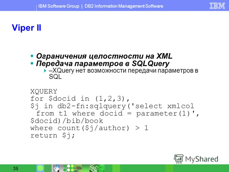 IBM Software Group | DB2 Information Management Software 35 Viper II Ограничения целостности на XML Передача параметров в SQLQuery –XQuery нет возможности передачи параметров в SQL XQUERY for $docid in (1,2,3), $j in db2-fn:sqlquery('select xmlcol fr