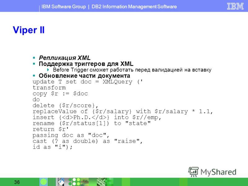 IBM Software Group | DB2 Information Management Software 36 Viper II Репликация XML Поддержка триггеров для XML Before Trigger сможет работать перед валидацией на вставку Обновление части документа update T set doc = XMLQuery (' transform copy $r :=