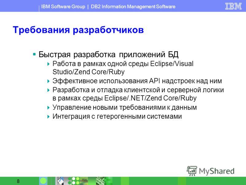 IBM Software Group | DB2 Information Management Software 8 Требования разработчиков Быстрая разработка приложений БД Работа в рамках одной среды Eclipse/Visual Studio/Zend Core/Ruby Эффективное использования API надстроек над ним Разработка и отладка