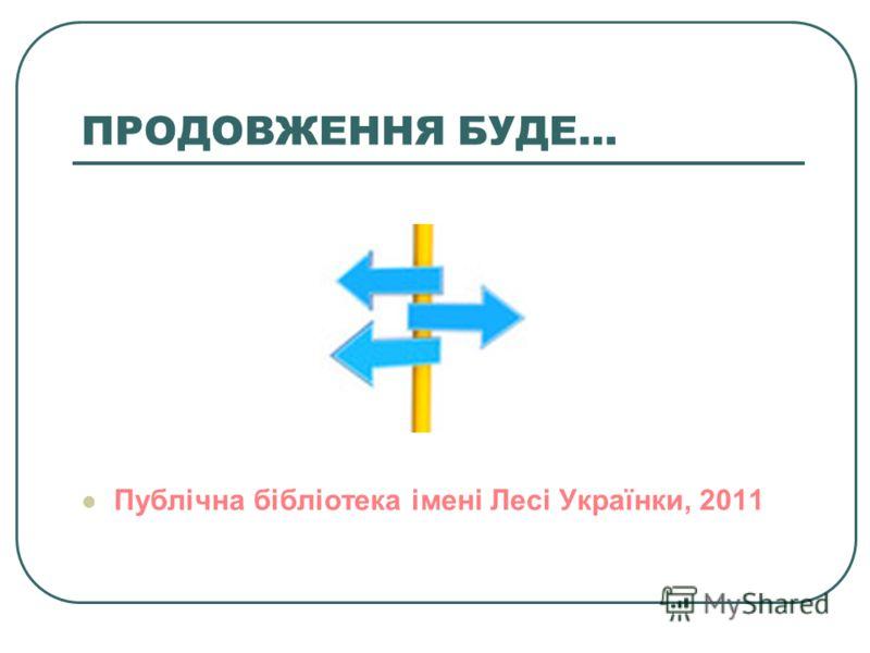 ПРОДОВЖЕННЯ БУДЕ… Публічна бібліотека імені Лесі Українки, 2011