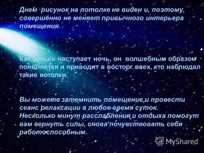 Вы каждую ночь можете засыпать под романтическим небом, с мерцающими звездами. Это создает невероятную иллюзию восприятия космической глубины и имеет огромный расслабляющий и релаксационный эффект.