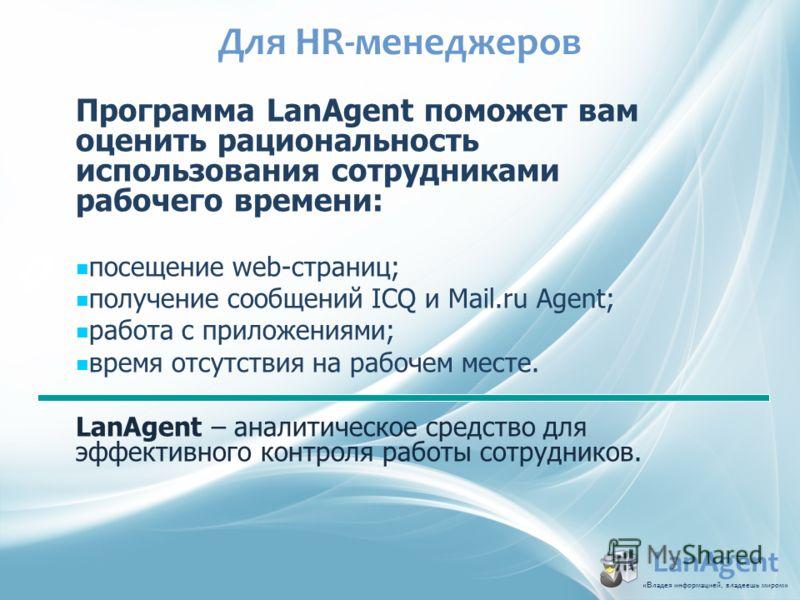 Для HR-менеджеров LanAgent «В ладья информацией, владеешь миром » Программа LanAgent поможет вам оценить рациональность использования сотрудниками рабочего времени: посещение web-страниц; получение сообщений ICQ и Mail.ru Agent; работа с приложениями