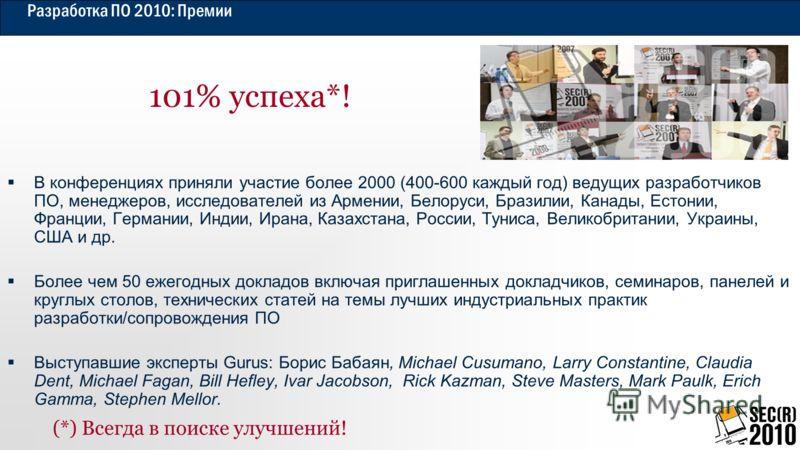 Разработка ПО 2010: Премии 101% успеха*! В конференциях приняли участие более 2000 (400-600 каждый год) ведущих разработчиков ПО, менеджеров, исследователей из Армении, Белоруси, Бразилии, Канады, Естонии, Франции, Германии, Индии, Ирана, Казахстана,