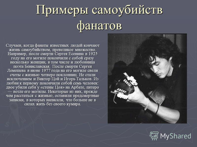 Примеры самоубийств фанатов Случаев, когда фанаты известных людей кончают жизнь самоубийством, превеликое множество. Например, после смерти Сергея Есенина в 1925 году на его могиле покончили с собой сразу несколько женщин, в том числе и любовница поэ
