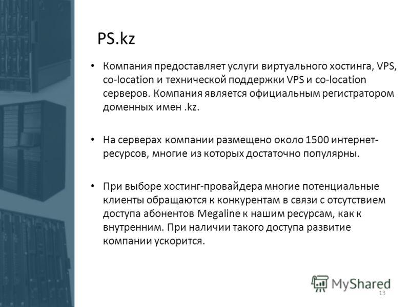 PS.kz Компания предоставляет услуги виртуального хостинга, VPS, co-location и технической поддержки VPS и co-location серверов. Компания является официальным регистратором доменных имен.kz. На серверах компании размещено около 1500 интернет- ресурсов
