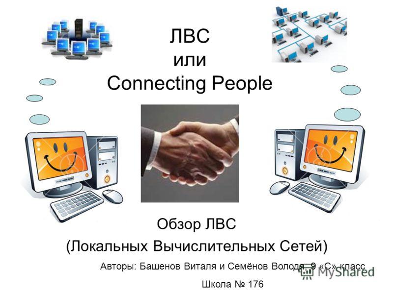 ЛВС или Connecting People Обзор ЛВС (Локальных Вычислительных Сетей) Авторы: Башенов Виталя и Семянов Володя, 9 «С» класс Школа 176