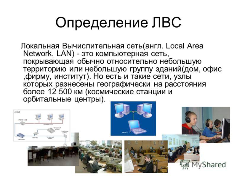 Определение ЛВС Локальная Вычислительная сеть(англ. Local Area Network, LAN) - это компьютерная сеть, покрывающая обычно относительно небольшую территорию или небольшую группу зданий(дом, офис,фирму, институт). Но есть и такие сети, узлы которых разн