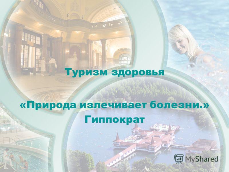 Туризм здоровья «Природа излечивает болезни.» Гиппократ