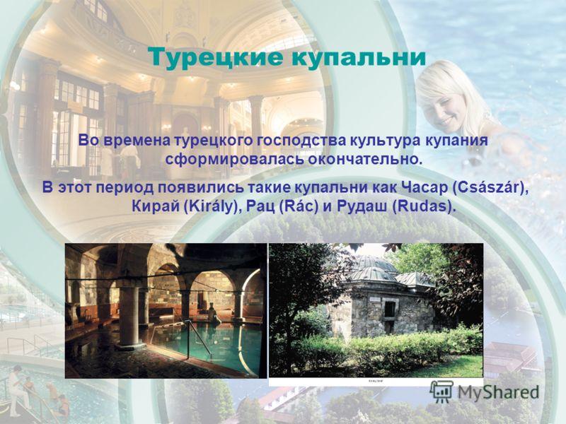 Турецкие купальни Во времена турецкого господства культура купания сформировалась окончательно. В этот период появились такие купальни как Часар (Császár), Кирай (Király), Рац (Rác) и Рудаш (Rudas).