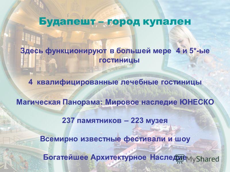 Будапешт – город купален Здесь функционируют в большей мере 4 и 5*-ые гостиницы 4 квалифицированные лечебные гостиницы Магическая Панорама: Мировое наследие ЮНЕСКО 237 памятников – 223 музея Всемирно известные фестивали и шоу Богатейшее Архитектурное