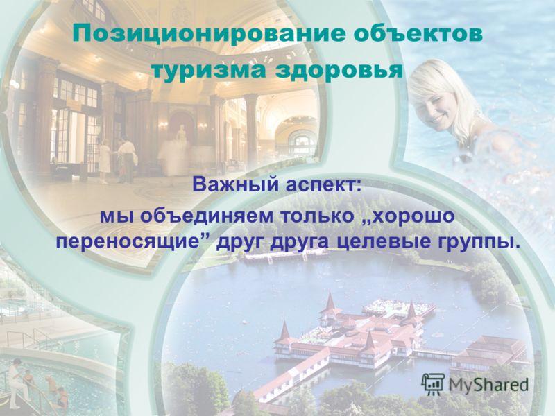 Позиционирование объектов туризма здоровья Важный аспект: мы объединяем только хорошо переносящие друг друга целевые группы.