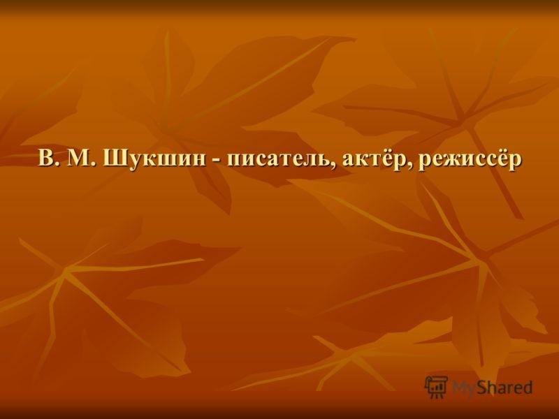 В. М. Шукшин - писатель, актёр, режиссёр