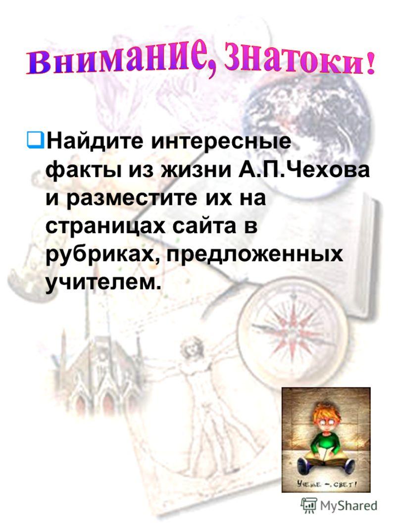 Изучая материалы различных источников, доказать или опровергнуть утверждение, что жизнь у чеховских персонажей сегодня есть. Разработать виртуальную экскурсию «Потомству в пример и назидание» (презентация) и путеводитель «Украинская Чеховиана» (стать