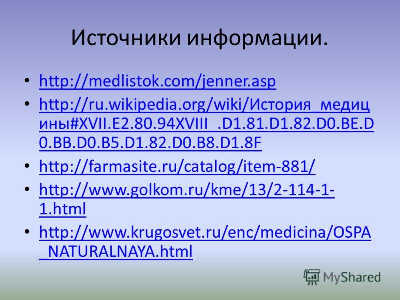 Источники информации. http://medlistok.com/jenner.asp http://ru.wikipedia.org/wiki/История_медиц ины#XVII.E2.80.94XVIII_.D1.81.D1.82.D0.BE.D 0.BB.D0.B5.D1.82.D0.B8.D1.8F http://ru.wikipedia.org/wiki/История_медиц ины#XVII.E2.80.94XVIII_.D1.81.D1.82.D