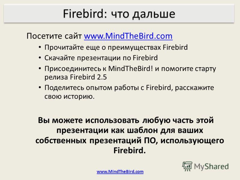 Посетите сайт www.MindTheBird.comwww.MindTheBird.com Прочитайте еще о преимуществах Firebird Скачайте презентации по Firebird Присоединитесь к MindTheBird! и помогите старту релиза Firebird 2.5 Поделитесь опытом работы с Firebird, расскажите свою ист