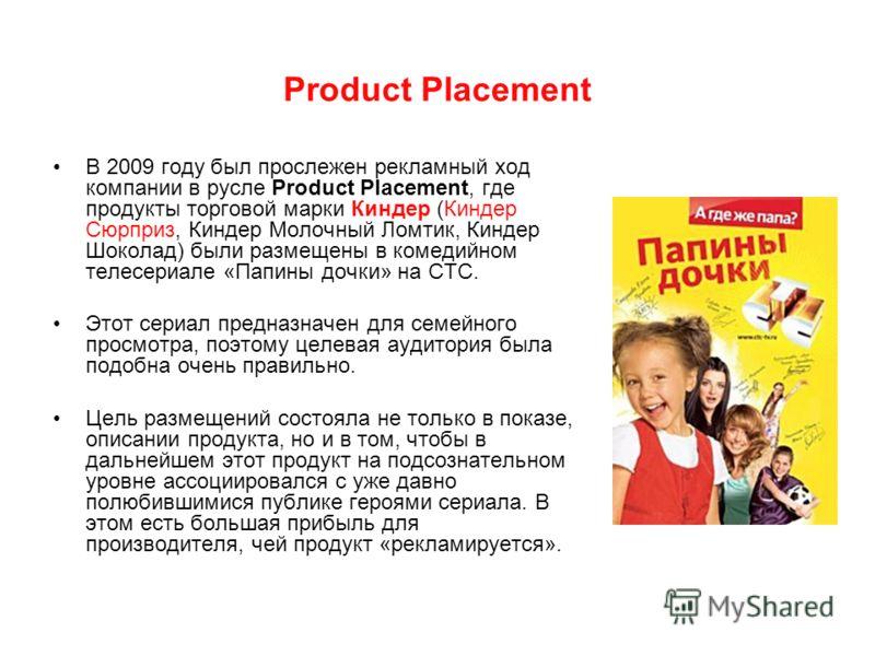 Product Placement В 2009 году был прослежен рекламный ход компании в русле Product Placement, где продукты торговой марки Киндер (Киндер Сюрприз, Киндер Молочный Ломтик, Киндер Шоколад) были размещены в комедийном телесериале «Папины дочки» на СТС. Э