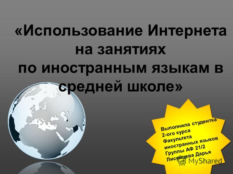 Выполнила студентка 2-ого курса Факультета иностранных языков Группы АФ 21/2 Лисейцева Дарья «Использование Интернета на занятиях по иностранным языкам в средней школе»