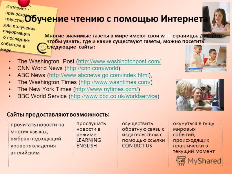 Интернет - превосходное средство для получения информации о последних событиях в мире Обучение чтению с помощью Интернета The Washington Post (http://www.washingtonpost.com/http://www.washingtonpost.com/ CNN World News (http://cnn.com/world),http://c