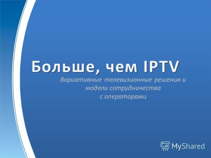 Больше, чем IPTV Вариативные телевизионные решения и модели сотрудничества с операторами