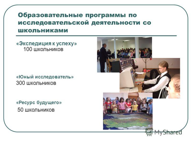Образовательные программы по исследовательской деятельности со школьниками «Экспедиция к успеху» 100 школьников «Юный исследователь» 300 школьников «Ресурс будущего» 50 школьников