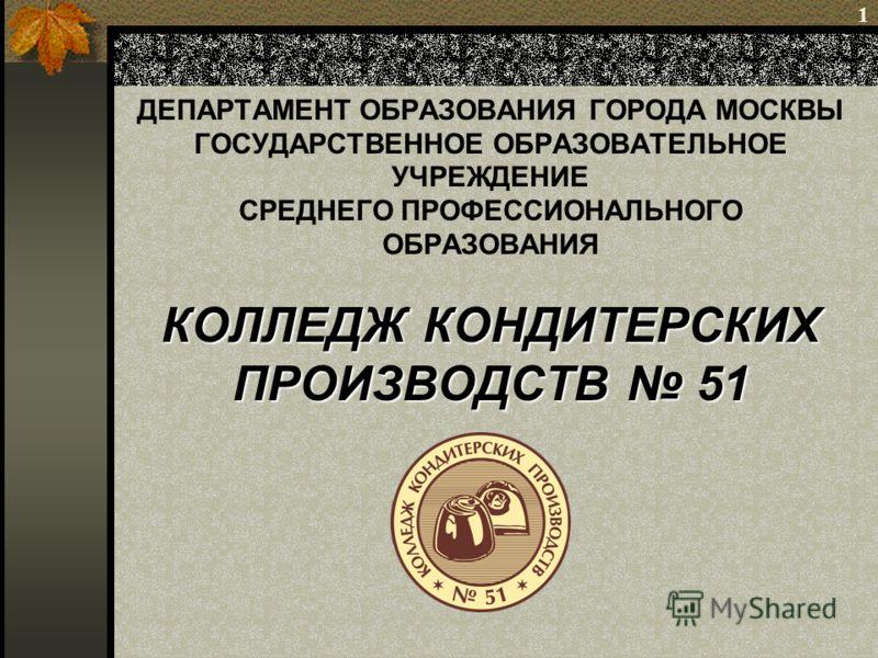 1 КОЛЛЕДЖ КОНДИТЕРСКИХ ПРОИЗВОДСТВ 51 ДЕПАРТАМЕНТ ОБРАЗОВАНИЯ ГОРОДА МОСКВЫ ГОСУДАРСТВЕННОЕ ОБРАЗОВАТЕЛЬНОЕ УЧРЕЖДЕНИЕ СРЕДНЕГО ПРОФЕССИОНАЛЬНОГО ОБРАЗОВАНИЯ КОЛЛЕДЖ КОНДИТЕРСКИХ ПРОИЗВОДСТВ 51