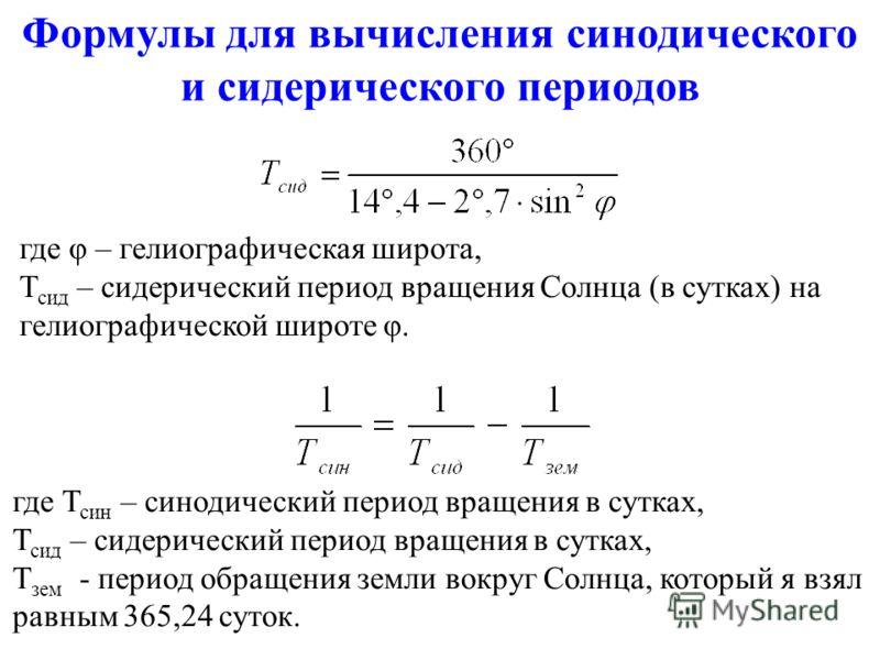 Формулы для вычисления сынодического и сидерического периодов где φ – гелиографическая широта, Т сид – сидерический период вращения Солнца (в сутках) на гелиографической широте φ. где Т сын – сынодический период вращения в сутках, Т сид – сидерически