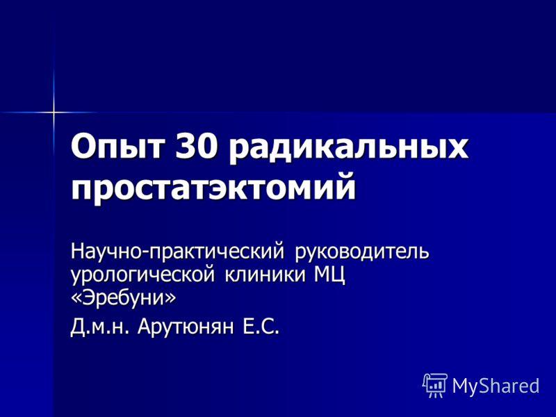 Опыт 30 радикальных простатэктомий Научно-практический руководитель урологической клиники МЦ «Эребуни» Д.м.н. Арутюнян Е.С.
