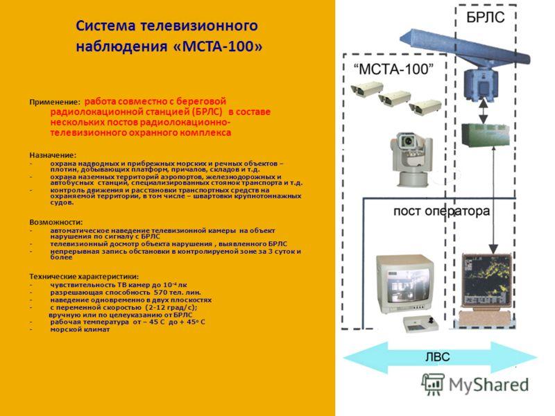 Система телевизионного наблюдения «МСТА-100» Применение: работа совместно с береговой радиолокационной станцией (БРЛС) в составе нескольких постов радиолокационно- телевизионного охранного комплекса Назначение: -охрана надводных и прибрежных морских