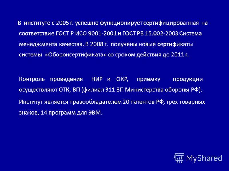 В институте с 2005 г. успешно функционирует сертифицированная на соответствие ГОСТ Р ИСО 9001-2001 и ГОСТ РВ 15.002-2003 Система менеджмента качества. В 2008 г. получены новые сертификаты системы «Оборонсертификата» со сроком действия до 2011 г. Конт