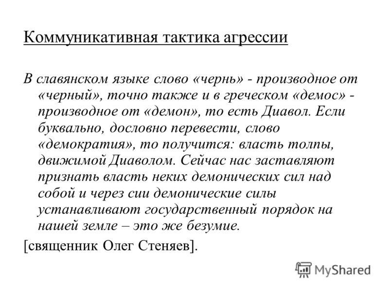 Коммуникативная тактика агрессии В славянском языке слово «чернь» - производное от «черный», точно также и в греческом «демос» - производное от «демон», то есть Диавол. Если буквально, дословно перевести, слово «демократия», то получится: власть толп