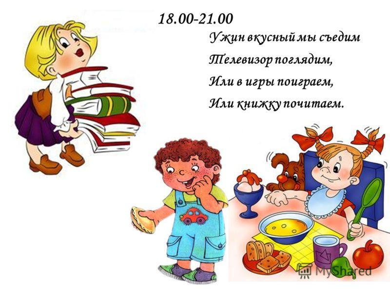 18.00-21.00 Ужин вкусный мы съедим Телевизор поглядим, Или в игры поиграем, Или книжку почитаем.