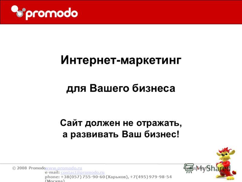 © 2008 Promodo www.promodo.ru e-mail: contact@promodo.rucontact@promodo.ru phone: +38(057) 755-90-60 (Харьков), +7(495) 979-98-54 (Москва) Слайд 1 из 12 Интернет-маркетинг для Вашего бизнеса Сайт должен не отражать, а развивать Ваш бизнес!